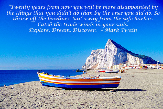 """Twenty years from now you will be more disappointed by the things that you didn't do than by the ones you did do. So throw off the bowlines. Sail away from the safe harbor. Catch the trade winds in your sails. Explore. Dream. Discover."" – Mark Twain"